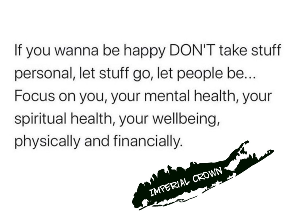 If you wanna be happy don't take stuff personal let stuff go let people be focus on you your mental