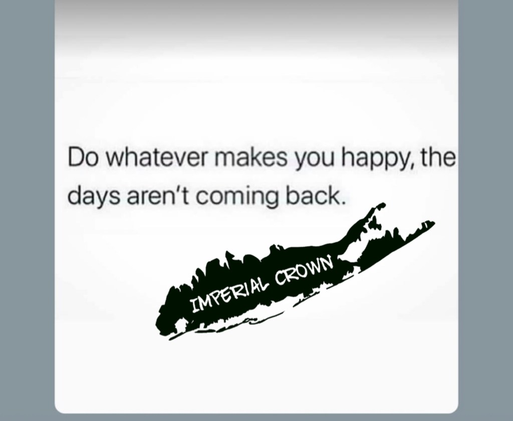 Do whatever makes you happy the days aren't coming back