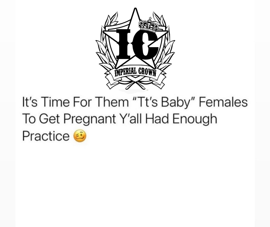 It's time for them Tt's baby females to get pregnant y'all had enough practice