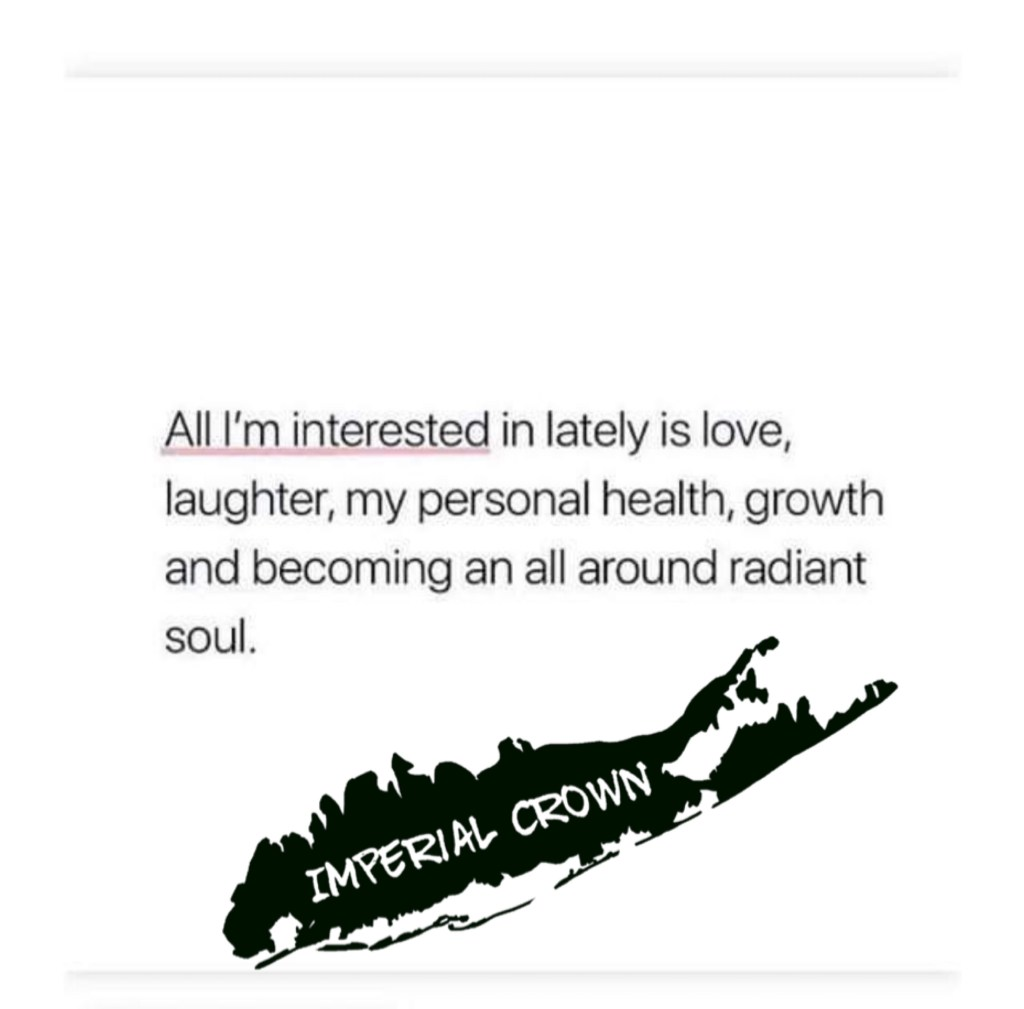 All I'm interested in lately it's love laughter my personal health growth and becoming an All around radiant soul
