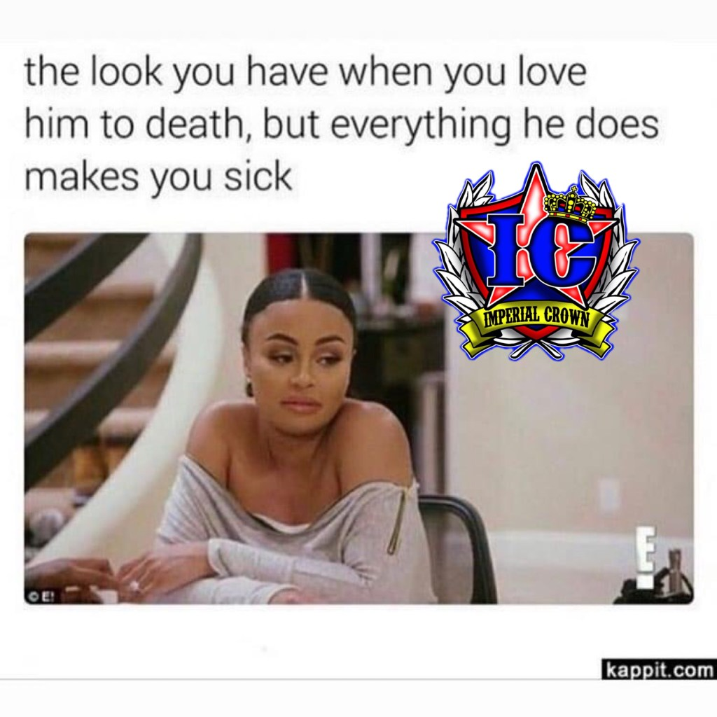 The look you have when you love him to death but everything he does makes you sick