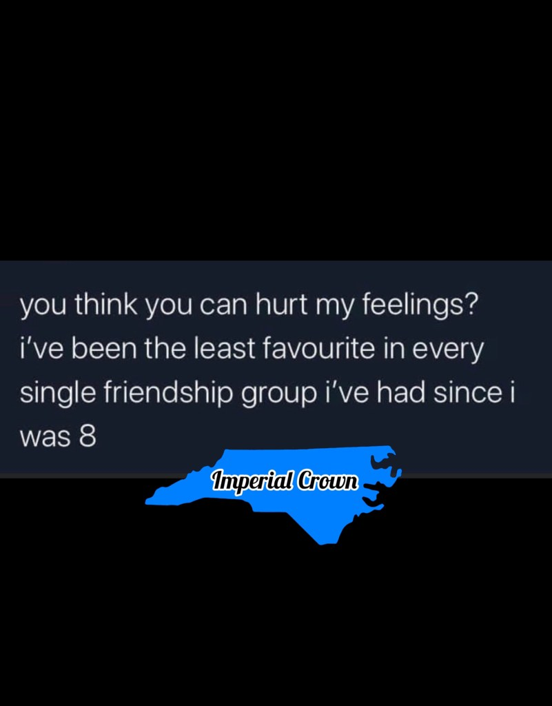 You think you can hurt my feelings I've been the least favorite in every single relationship group I've had since
