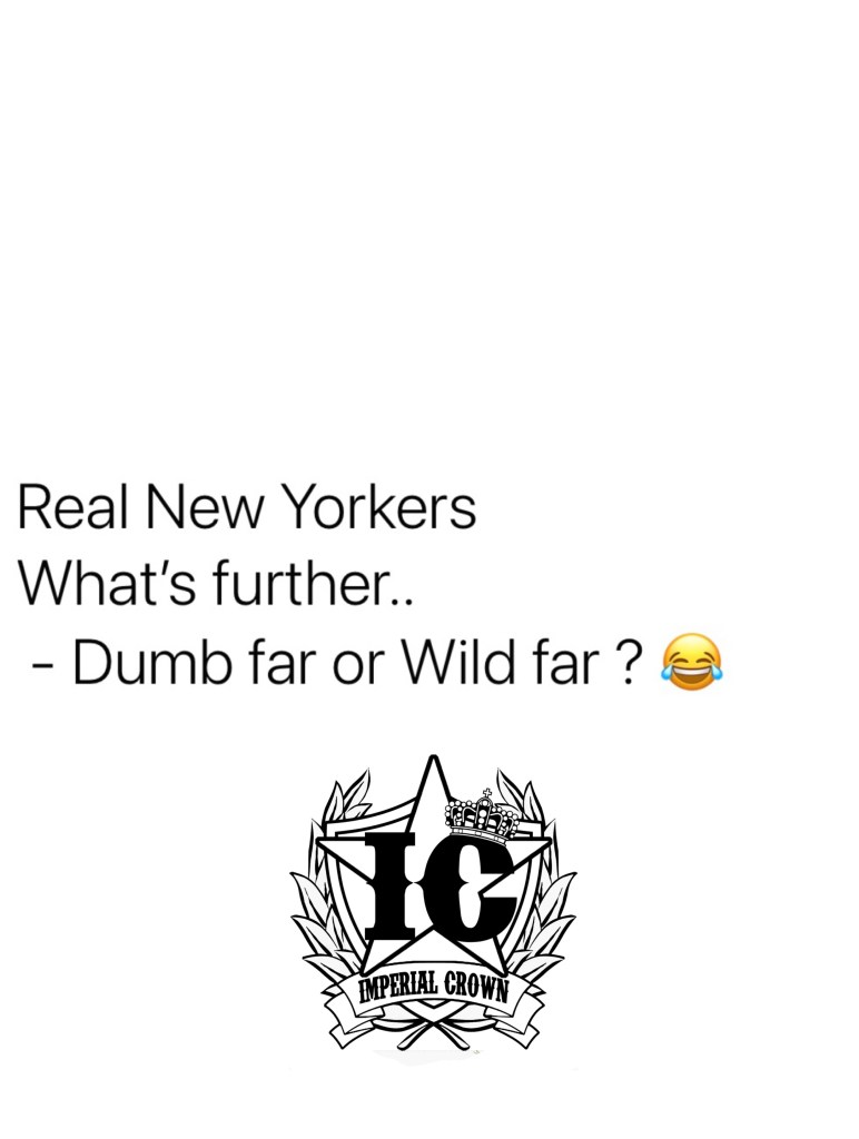 Real  New Yorkers whats further, dumb far or wild far?