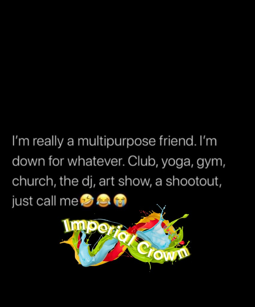 Im really a multipurpose friend I'm down for whatever club yoga gym church the dj art show a shoutout just