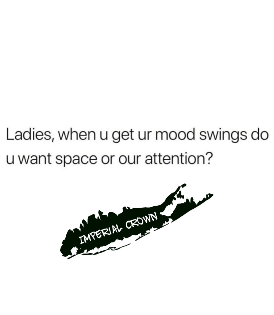 Ladies, when you get ur mood swings do you want space or our attention?