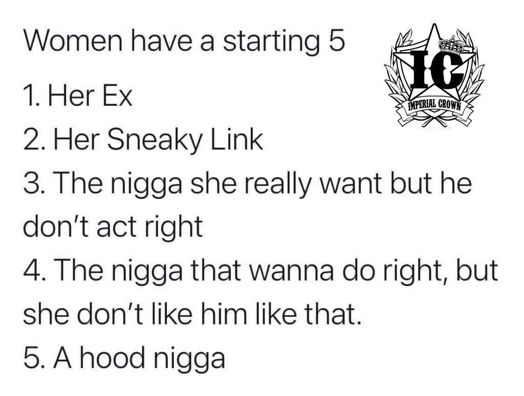 Woman have a starting five  her ex, her sneaky link, the nigga she really want but he don't act