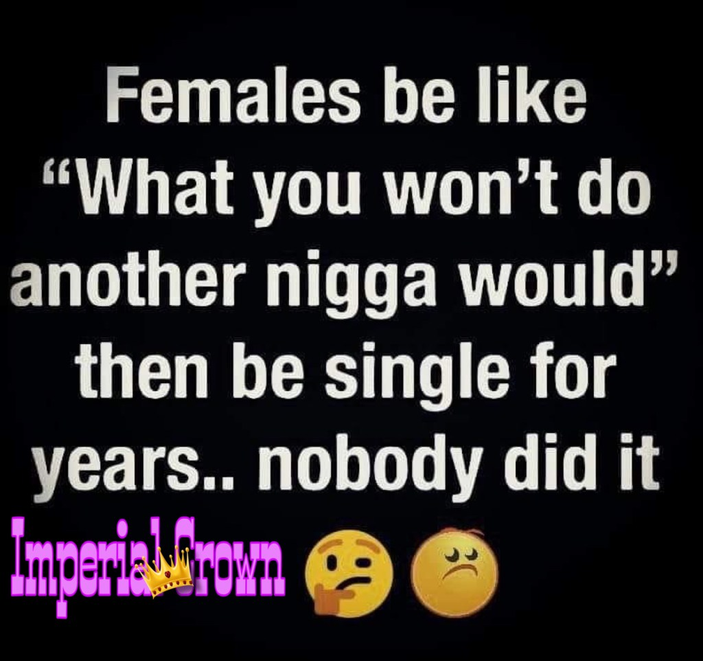 Females be like what you won't do another nigga would then be single for years nobody did it