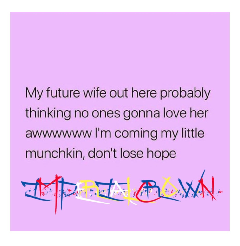 My future wife out here probably thinking no one's gonna love her aww I'm coming my little munchkin don't lose