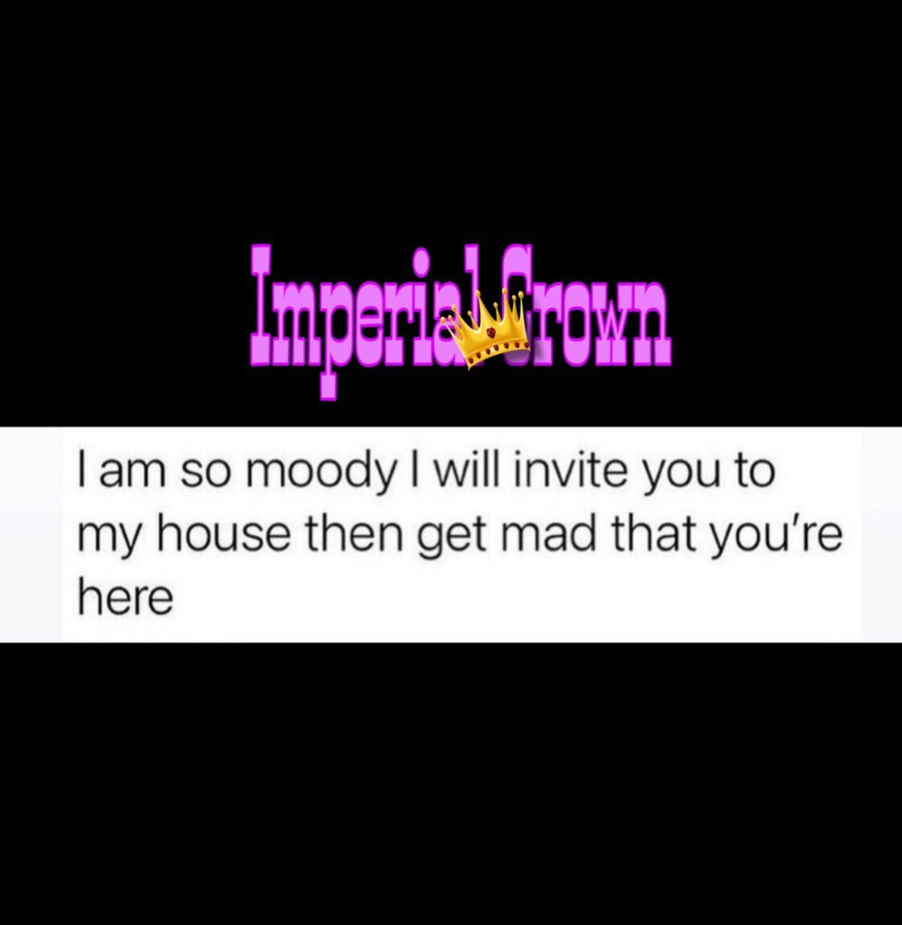 I am so moody I will invite you to my house then get mad that you're here