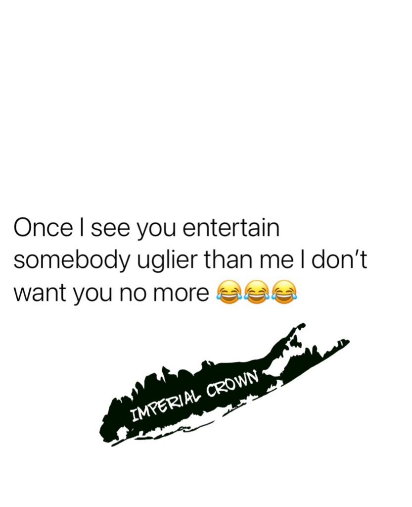Once I see you entertain somebody uglier than me I don't want you no more