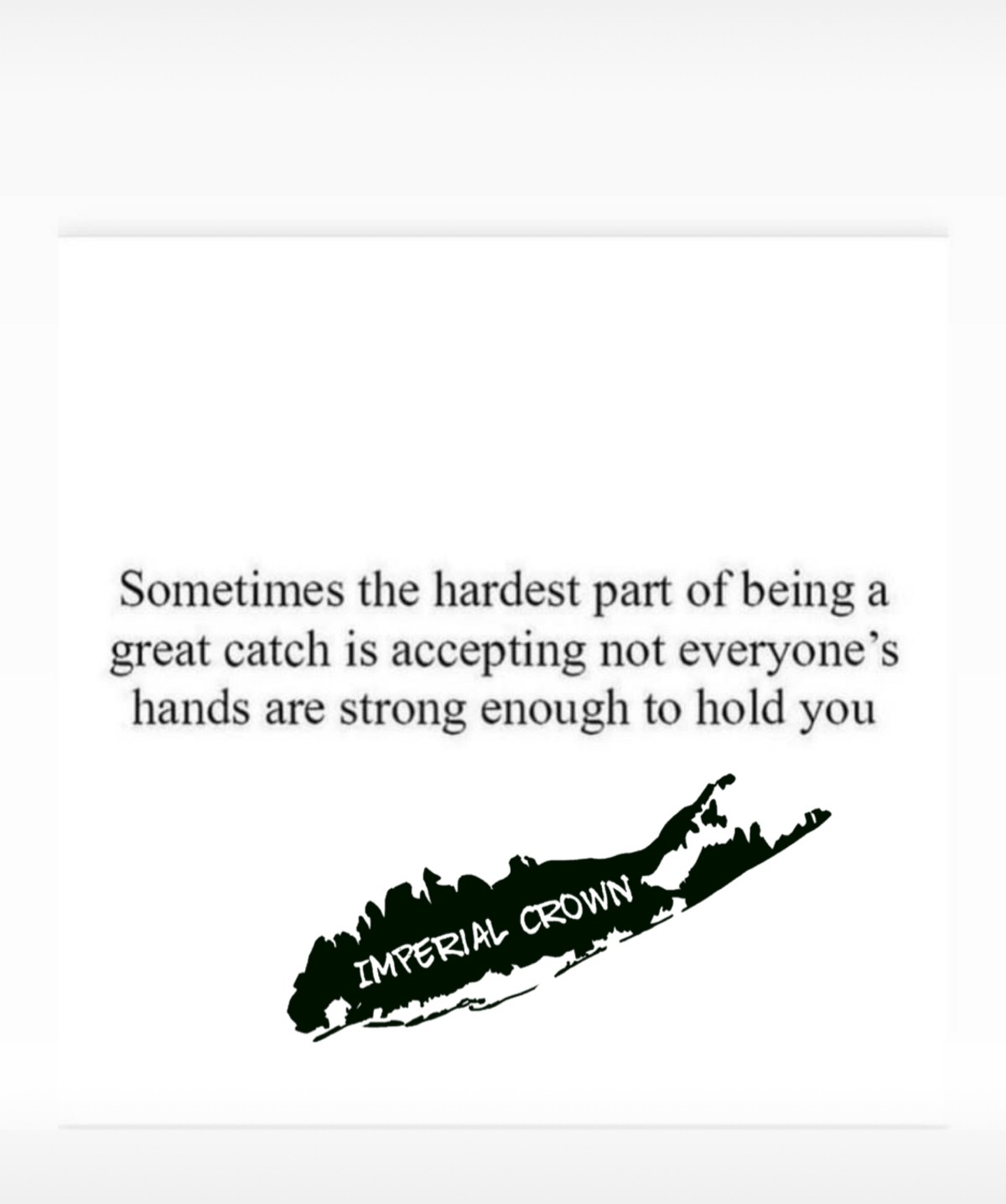 Sometimes the hardest part of being a great catch is accepting not everyone's hands are strong enough to hold you