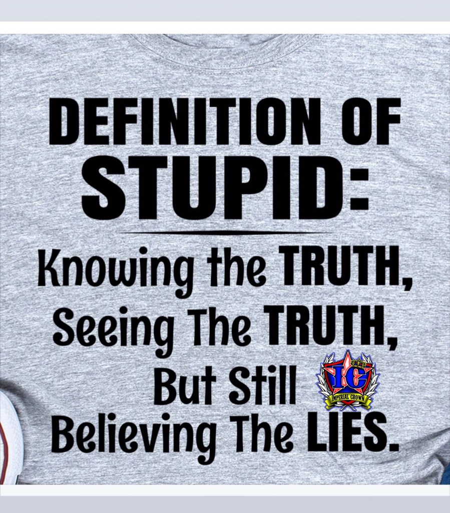 Definition of stupid: knowing the truth, seeing the truth,  but still believing the lies