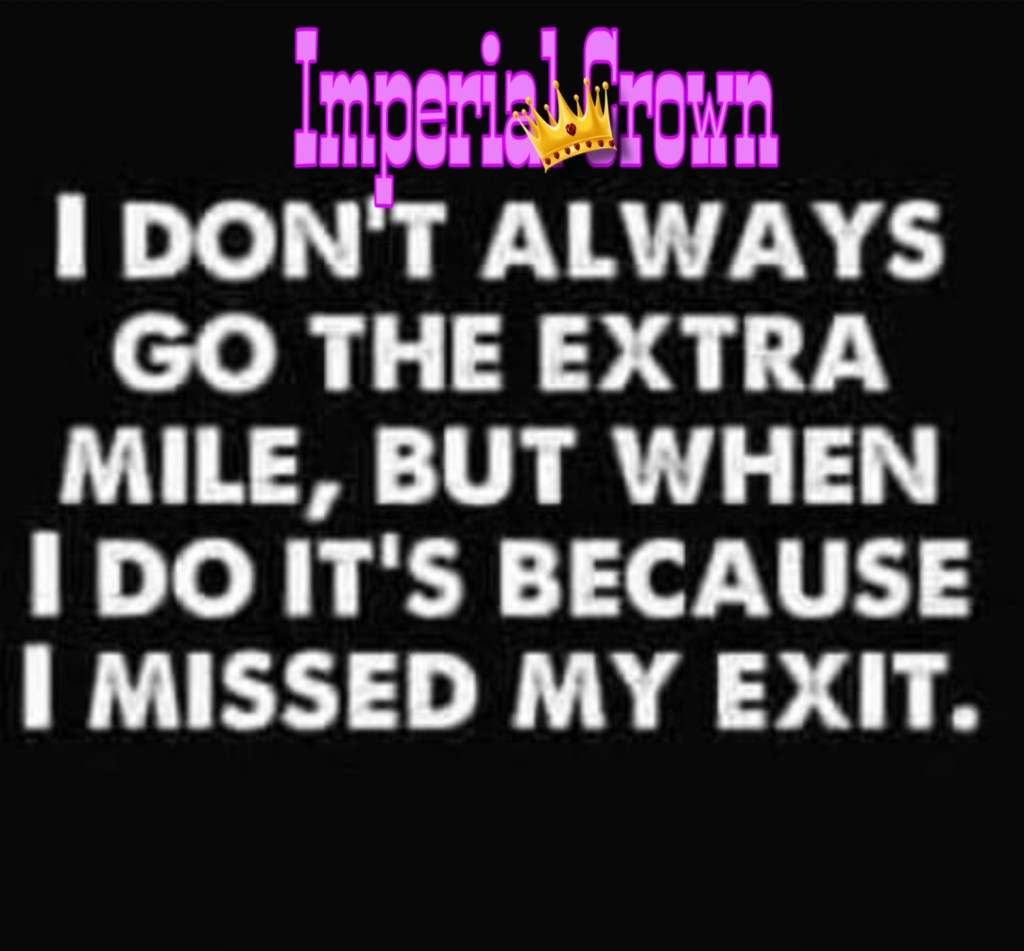 I don't always go the extra mile, but when I do it's because I missed my exit