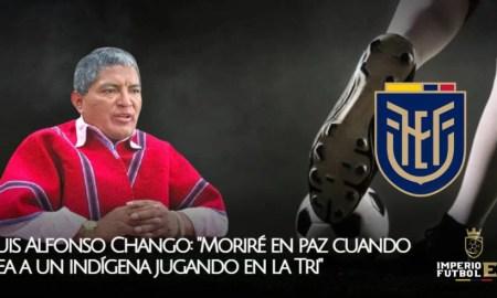 Luis Alfonso Chango Moriré en paz cuando vea a un indígena jugando en la Tri