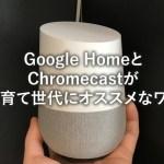 Google HomeとChromecastは子育て世代にオススメ