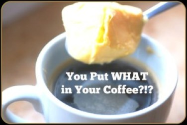 I Put butter in my coffee