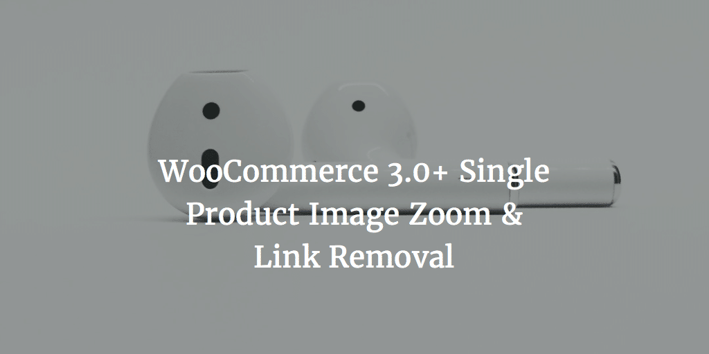 WooCommerce 3.0+ Single Product Image Zoom & Link Removal