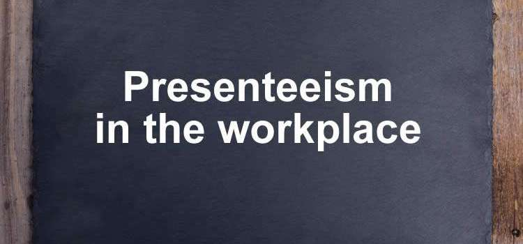 Presenteeism in the workplace and what does presenteeism mean – Includes presenteeism statistics