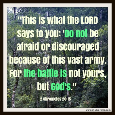 -This is what the LORD says to you- 'Do not be afraid or discouraged because of this vast army. For the battle is not yours, but God's.- 2 Chronicles 20-15