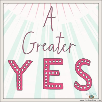 A Greater Yes - In Due Time Blog