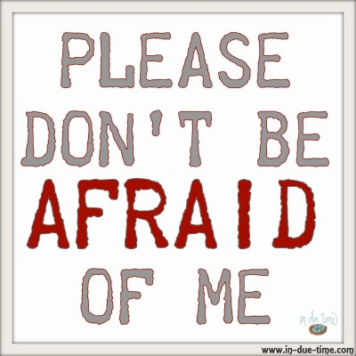 Please Don't Be Afraid of Me