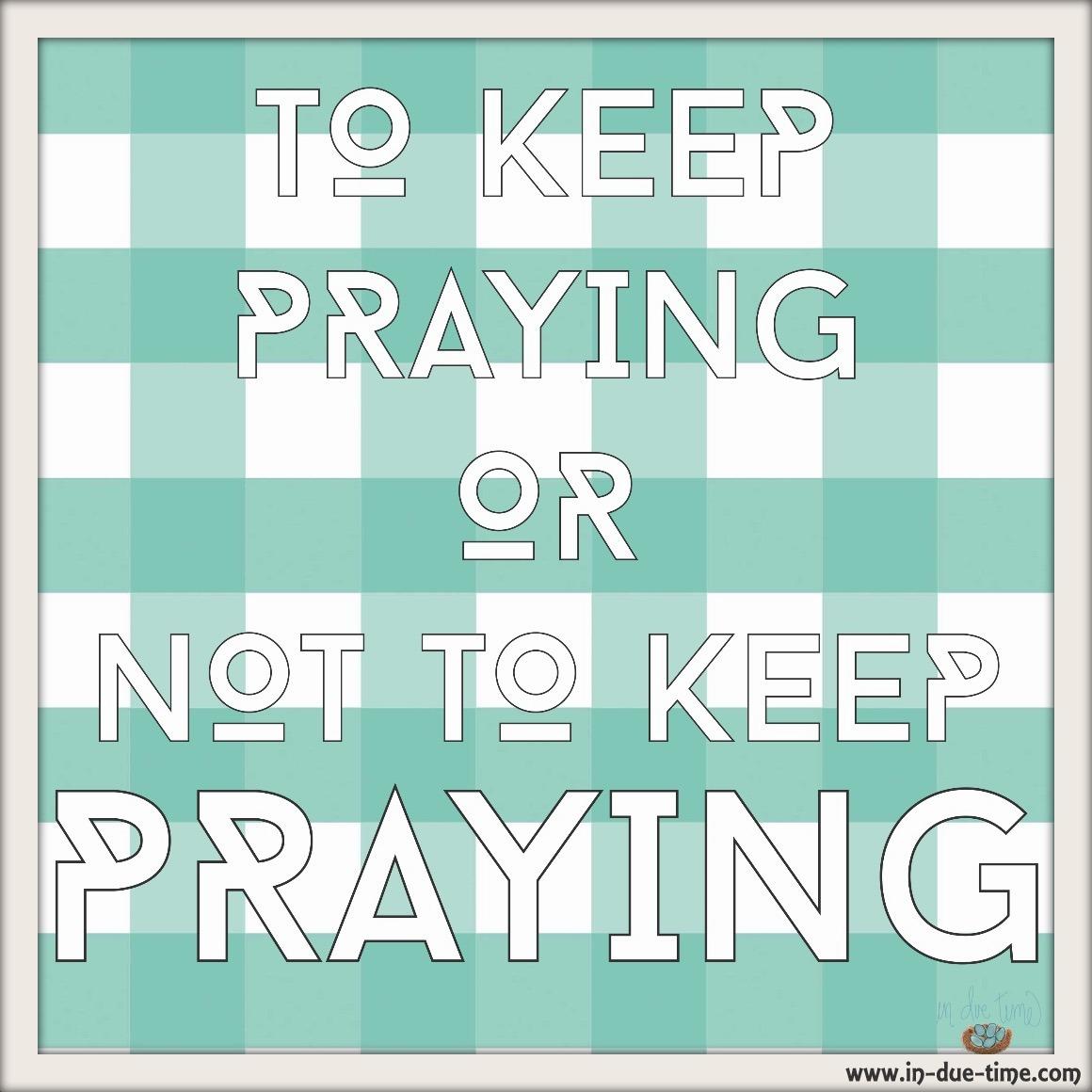 To Keep Praying or Not to Keep Praying