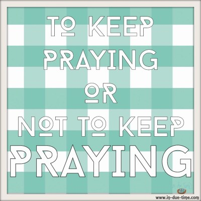 To Keep Praying or Not to Keep Praying