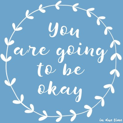You are going to be okay