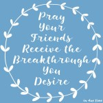 Pray Your Friends Receive the Breakthrough You Desire