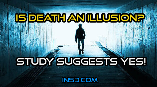 Is Death An Illusion? Study Suggests YES!