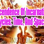 Transcendence Of Incarnational Cycles, Time, And Space