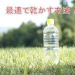 ペットボトルを最速で乾かす方法!
