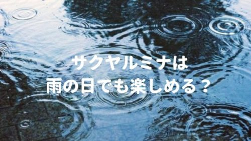 サクヤルミナは雨の日でも楽しめる?