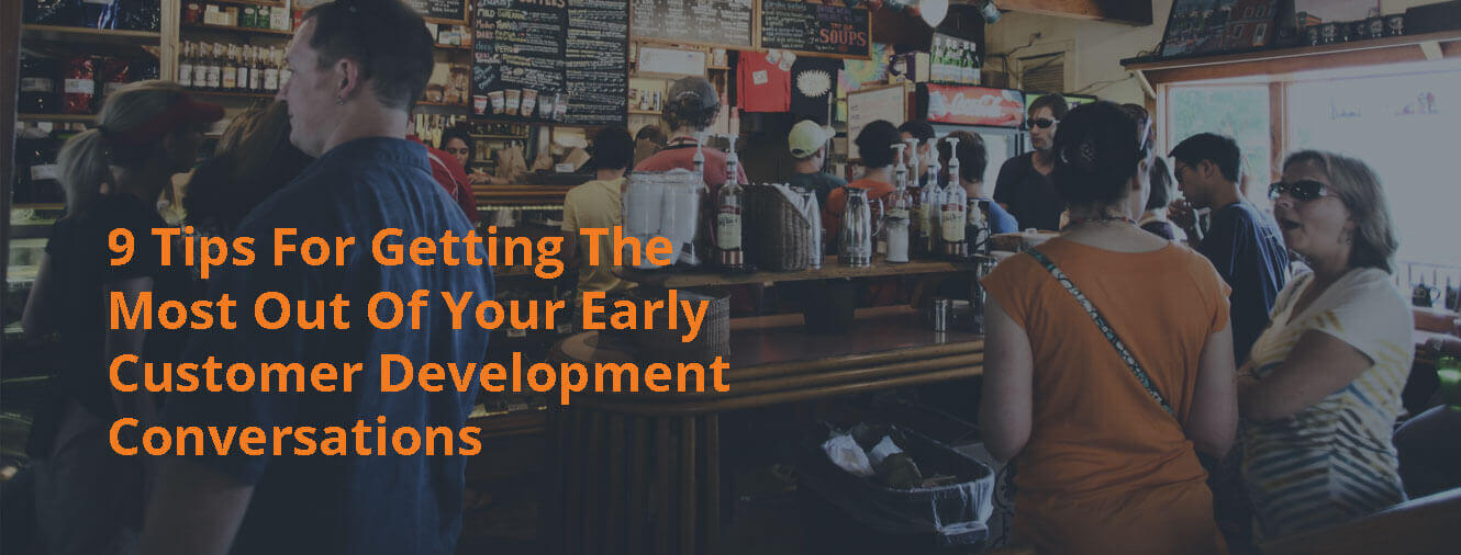 9 Tips For Getting The Most Out Of Your Early Customer Development Conversations