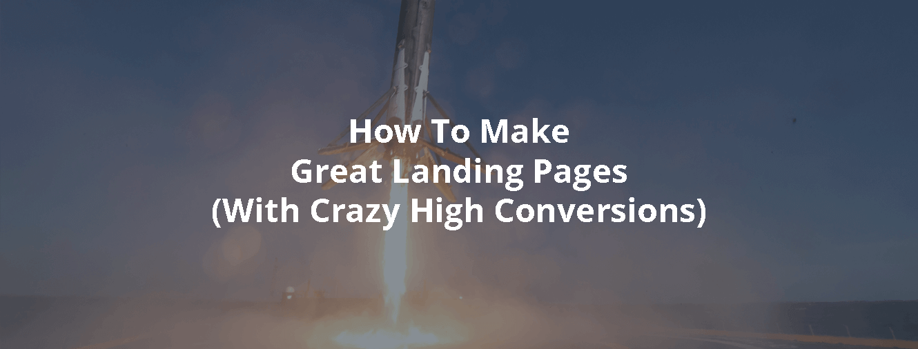 How To Make Great Landing Pages (With Crazy High Conversions)