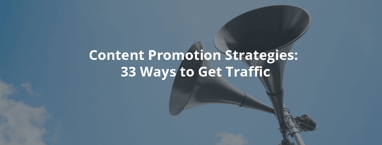 Content Promotion Strategies: 33 Ways to Get Traffic