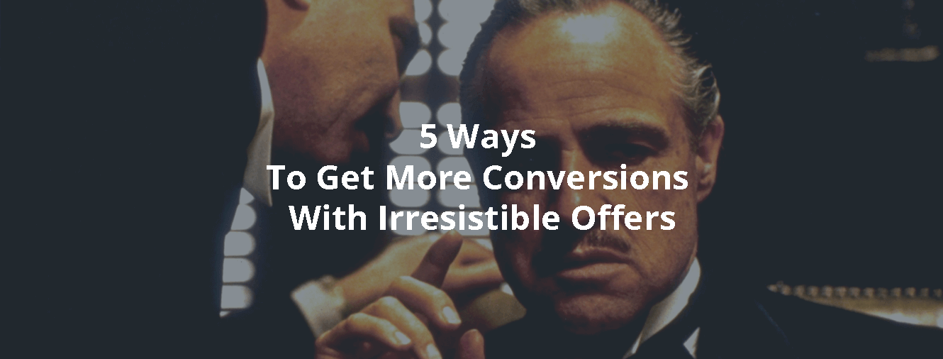 5 Ways To Get More Conversions With Irresistible Offers