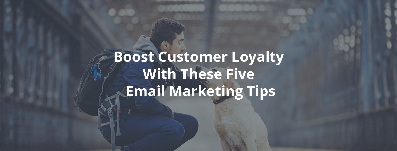 Boost Customer Loyalty With These Five Email Marketing Tips
