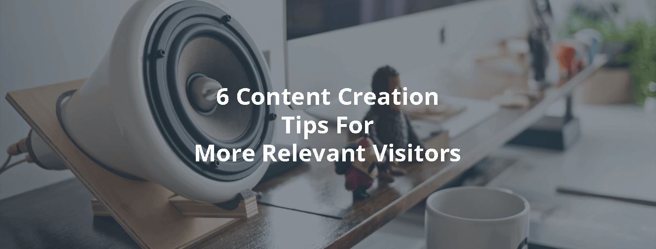 6 Content Creation Tips For More Relevant Visitors
