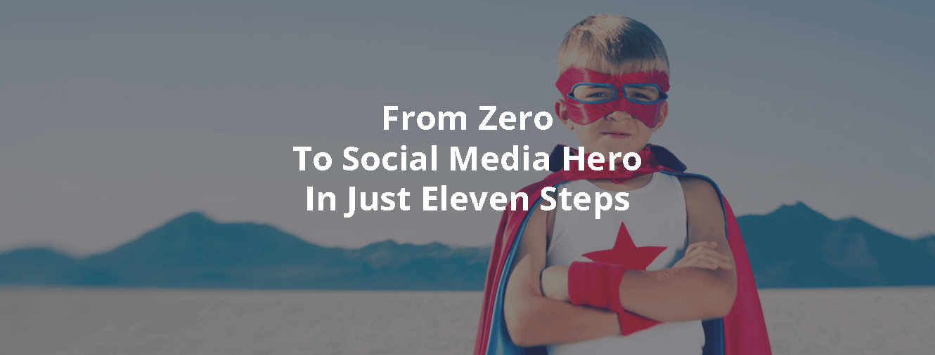 From Zero To Social Media Hero In Just Eleven Steps