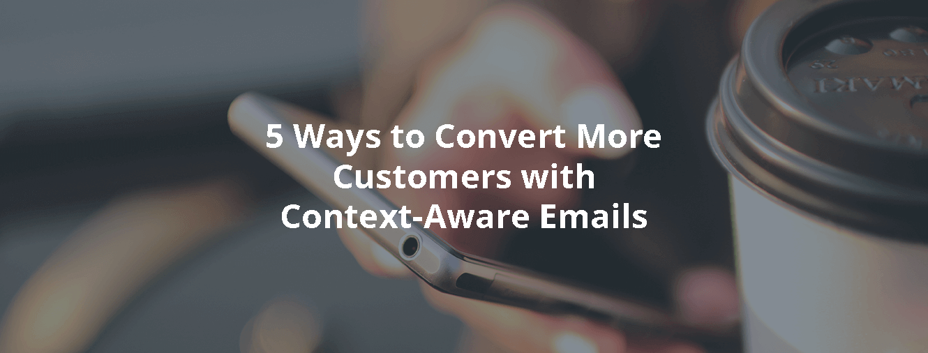 5 Ways to Convert More Customers with Context-Aware Emails