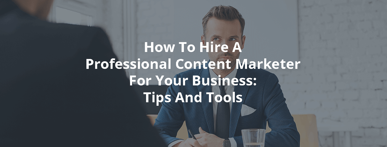 How To Hire A Professional Content Marketer For Your Business: Tips And Tools
