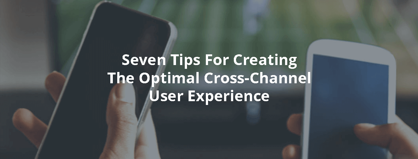 Seven Tips For Creating The Optimal Cross-Channel User Experience