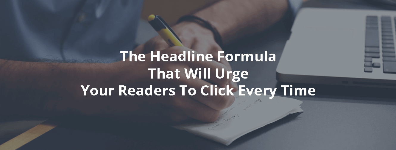 The Headline Formula That Will Urge Your Readers To Click Every Time