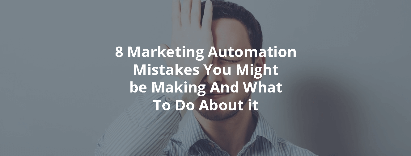 8 Marketing Automation Mistakes You Might be Making And What To Do About it