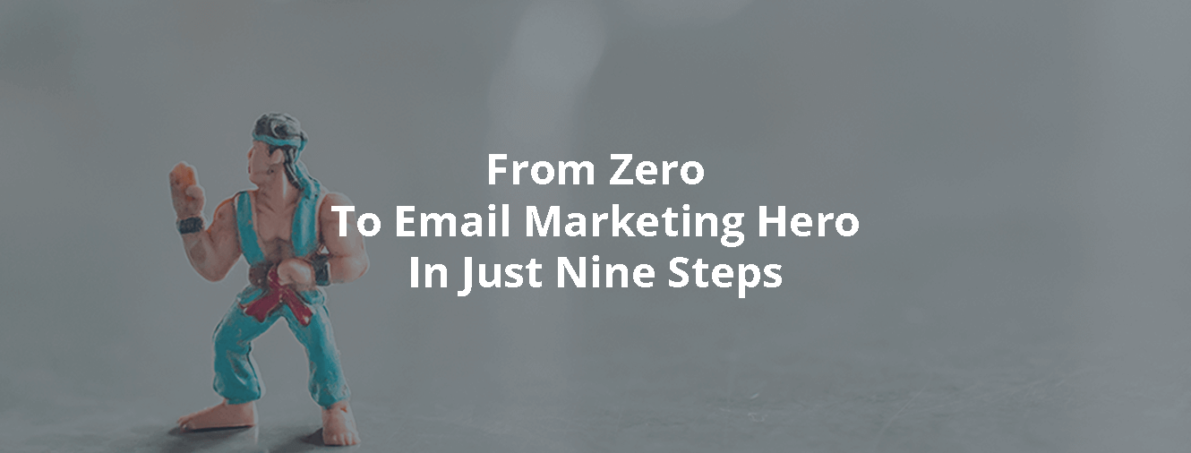 From Zero To Email Marketing Hero In Just Nine Steps