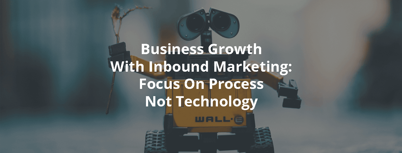 Business Growth With Inbound Marketing: Focus On Process Not Technology