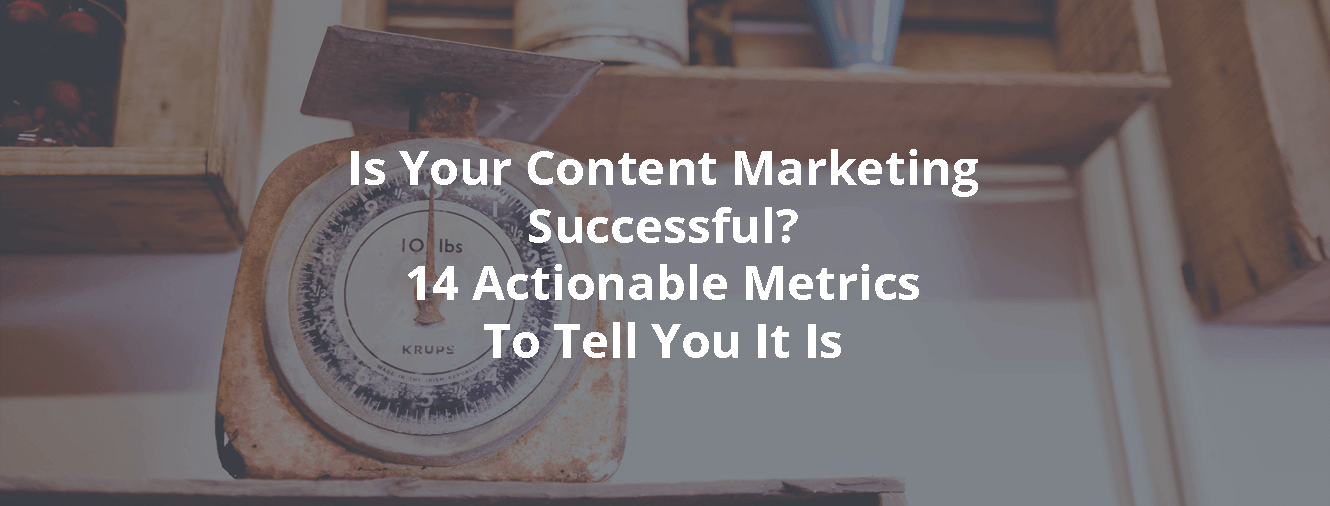 Is Your Content Marketing Successful? 14 Actionable Metrics To Tell You It Is