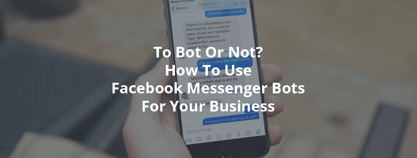 To Bot Or Not? How To Use Facebook Messenger Bots For Your Business