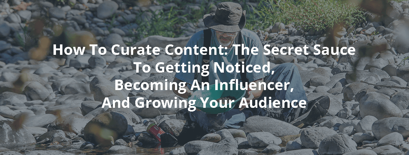 How To Curate Content: The Secret Sauce To Getting Noticed, Becoming An Influencer, And Growing Your Audience